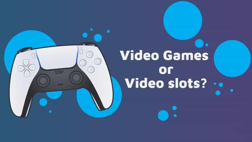 Video Games or Video slots?