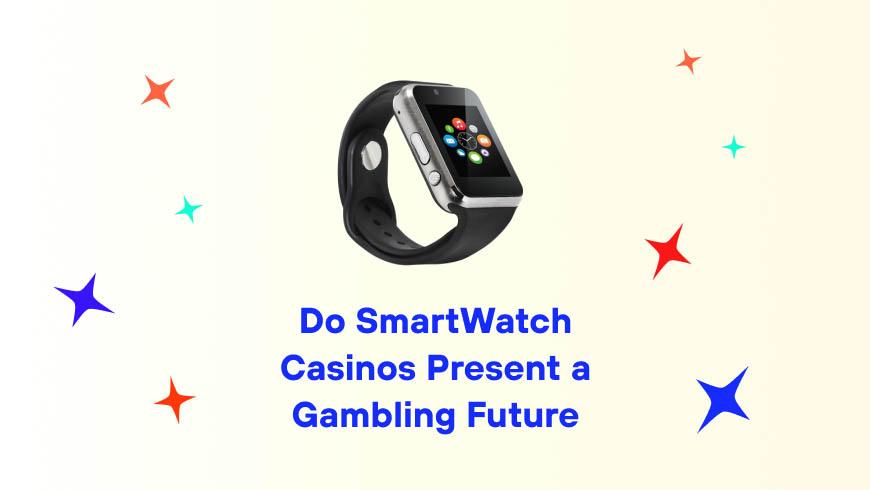 Do SmartWatch Casinos Present a Gambling Future?