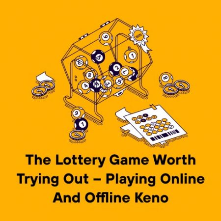 The Lottery Game Worth Trying Out – Playing Online and Offline Keno