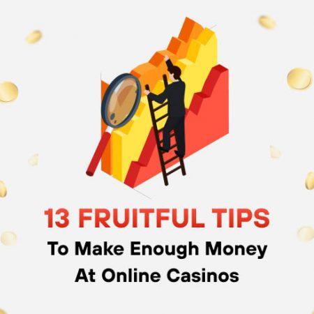 13 Fruitful Tips To Make Enough Money at Online Casinos